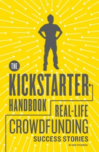 THE KICKSTARTER HANDBOOK Real-Life Success Stories of Artists, Inventors, and Entrepreneurs, by Don Steinberg